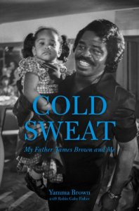 Cold Sweat; My Father James Brown and Me by-Yamma Brown and Robin Gaby Fisher