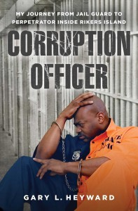 Corruption Officer; My Journey from Jail Guard to Perpetrator Inside Rikers Island by-Gary L. Heyward