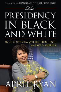 The Presidency in Black and White by April Ryan