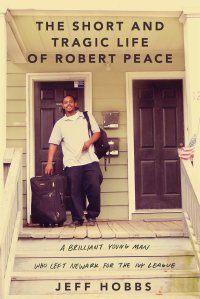 The Short and Tragic Life of Robert Peace; A Brilliant Young Man Who Left Newark for the Ivy League by-Jeff Hobbs