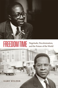 Freedom Time; Negritude, Decolonization, and the Future of the World by Gary Wilder