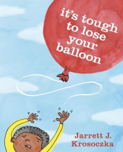 It's Tough to Lose Your Balloon by Jarrett J. Krosoczka