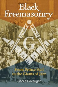 Black Freemasonry From Prince Hall to the Giants of Jazz by Cécile Révauger