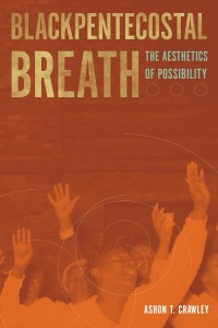 Blackpentecostal Breath by Ashon T. Crawley