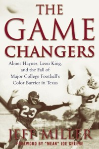 The Game Changers: Abner Haynes, Leon King, and the Fall of Major College Football's Color Barrier in Texas by Jeff Miller